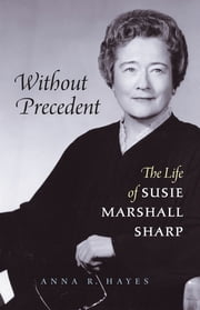 Without Precedent - The Life of Susie Marshall Sharp ebook by Anna R. Hayes
