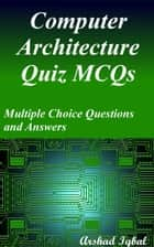 Computer Architecture Quiz MCQs: Multiple Choice Questions and Answers ebook by Arshad Iqbal