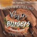 Mouthwatering Vegan Burgers - 100 Amazing Recipes That Give an Old Classic a New Twist ebook by Becky Lawton, Toni Rodríguez