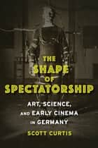 The Shape of Spectatorship ebook by Scott Curtis