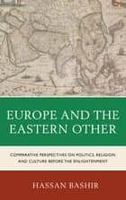 Europe and the Eastern Other - Comparative Perspectives on Politics, Religion and Culture before the Enlightenment ebook by Hassan Bashir