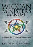 The Wiccan Minister's Manual, a Guide for Priests and Priestesses ebook by Kevin M. Gardner
