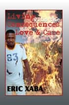 Living with the Consequences of Love & Care ebook by Eric Xaba