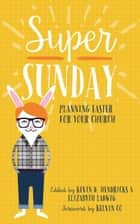 Super Sunday - Planning Easter for Your Church ebook by Kevin D. Hendricks, Elizabyth Ladwig, Kelvin Co