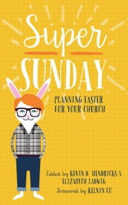 Super Sunday - Planning Easter for Your Church ebook by Kevin D. Hendricks,Elizabyth Ladwig,Kelvin Co