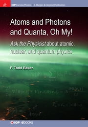 Atoms and Photons and Quanta, Oh My! - Ask the physicist about atomic, nuclear, and quantum physics ebook by F Todd Baker