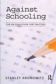 Against Schooling - For an Education That Matters ebook by Stanley Aronowitz