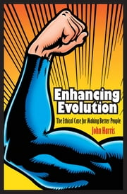 Enhancing Evolution: The Ethical Case for Making Better People ebook by John Harris