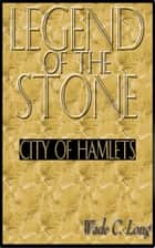 Legend of the Stone: City of Hamlets eBook by Wade C. Long