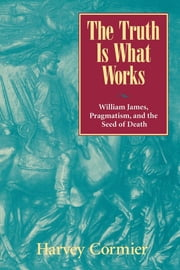The Truth Is What Works - William James, Pragmatism, and the Seed of Death ebook by Harvey Cormier