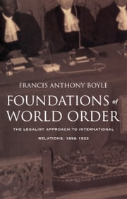 Foundations of World Order - The Legalist Approach to International Relations, 1898–1922 ebook by Francis Anthony Boyle