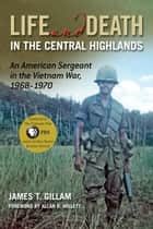 Life and Death in the Central Highlands: An American Sergeant in the Vietnam War 1968-1970 ebook by James T. Gillam