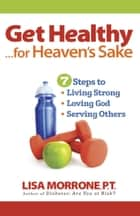 Get Healthy, for Heaven's Sake - 7 Steps to Living Strong, Loving God, and Serving Othersl ebook by Lisa Morrone