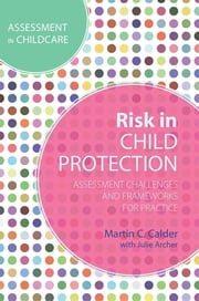 Risk in Child Protection - Assessment Challenges and Frameworks for Practice ebook by Martin C. Calder,Julie Archer