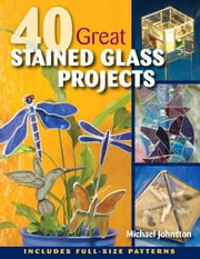 40 Great Stained Glass Projects ebook by Michael Johnston
