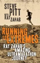 Running to Extremes - Ray Zahab's Amazing Ultramarathon Journey ebook by