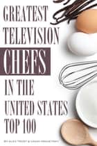 Greatest Television Chefs in the United States: Top 100 ebook by alex trostanetskiy