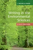 Writing in the Environmental Sciences - A Seven-Step Guide eBook by L. Michelle Baker