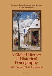 A Global History of Historical Demography - Half a Century of Interdisciplinarity ebook by Ioan Bolovan, Sølvi Sogner, Antoinette Fauve-Chamoux