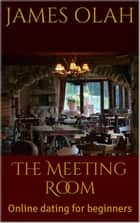 The Meeting Room: Online Dating for Beginners - Improving your Relationship Series, #4 ebook by James Olah