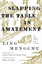 Slapping the Table in Amazement - A Ming Dynasty Story Collection ebook by Mengchu Ling, Shuhui Yang, Yunqin Yang,...