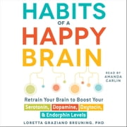 Habits of a Happy Brain - Retrain Your Brain to Serotonin, Dopamine, Oxytocin, & Endorphin Levels audiobook by Loretta Graziano Breuning