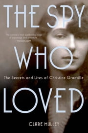 The Spy Who Loved - The Secrets and Lives of Christine Granville ebook by Clare Mulley