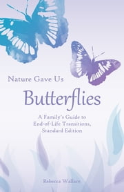 Nature Gave Us Butterflies, Standard Edition - A Family's Guide to End-of-Life Transitions ebook by Rebecca Wallace