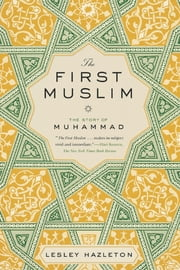 The First Muslim - The Story of Muhammad ebook by Lesley Hazleton