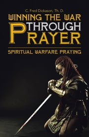 Winning the War Through Prayer - Spiritual Warfare Praying ebook by C. Fred Dickason Th. D.