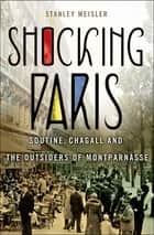 Shocking Paris - Soutine, Chagall and the Outsiders of Montparnasse ebook by Stanley Meisler