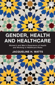 Gender, Health and Healthcare - Women's and Men's Experience of Health and Working in Healthcare Roles ebook by Dr Jacqueline H Watts