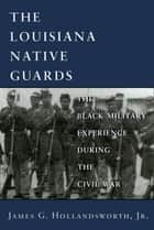The Louisiana Native Guards - The Black Military Experience During the Civil War ebook by James G. Hollandsworth, Jr.