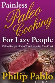 Painless Paleo Cooking for Lazy People ebook by Phillip Pablo