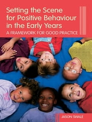 Setting the Scene for Positive Behaviour in the Early Years - A Framework for Good Practice ebook by Jason Swale