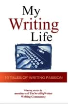 My Writing Life: 10 Tales of Writing Passion ebook by