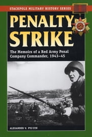 Penalty Strike - The Memoirs of a Red Army Penal Company Commander, 1943-45 ebook by Alexander V. Pyl'cyn