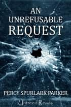 An Unrefusable Request ebook by Percy Spurlark Parker