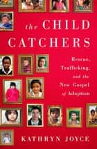 The Child Catchers - Rescue, Trafficking, and the New Gospel of Adoption ebook by Kathryn Joyce