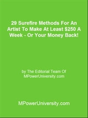 29 Surefire Methods For An Artist To Make At Least $250 A Week - Or Your Money Back! ebook by Editorial Team Of MPowerUniversity.com
