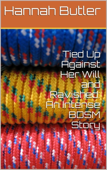 Tied Up Against Her Will and Ravished: An Intense BDSM Story ebook by Hannah Butler