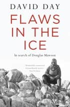 Flaws in the Ice - in search of Douglas Mawson ebook by David Day