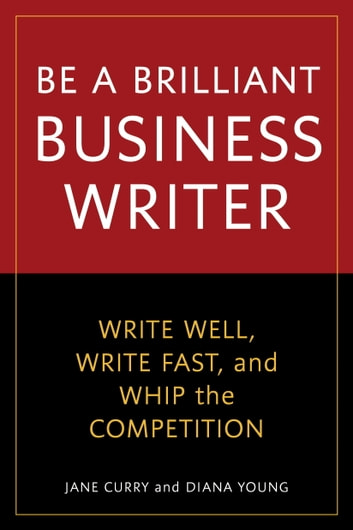 Be a Brilliant Business Writer - Write Well, Write Fast, and Whip the Competition ebook by Jane Curry,Diana Young
