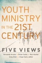 Youth Ministry in the 21st Century (Youth, Family, and Culture) - Five Views ebook by Chap Clark, Chap Clark