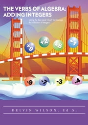 THE VERBS OF ALGEBRA: ADDING INTEGERS - Using the Sea-Level Chart® to Manage the Addition of Integers ebook by DELVIN WILSON, Ed. S.