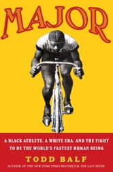Major - A Black Athlete, a White Era, and the Fight to Be the World's Fastest Human Being ebook by Todd Balf