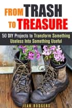From Trash to Treasure: 50 DIY Projects to Transform Something Useless Into Something Useful - DIY Hacks ebook by Jean Rodgers