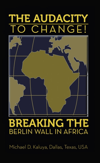 The Audacity to Change: Breaking the Berlin Wall in Africa ebook by Michael D. Kaluya