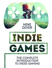 Indie Games - The Complete Introduction to Indie Gaming ebook by Mike Diver