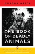 The Book of Deadly Animals ebook by Gordon Grice